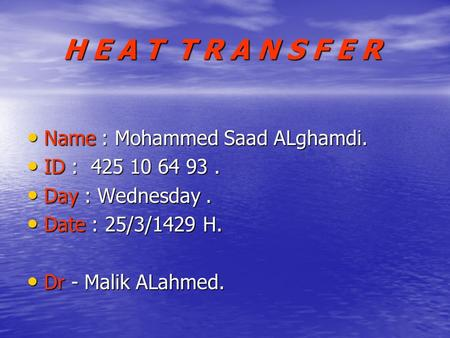H E A T T R A N S F E R Name : Mohammed Saad ALghamdi. Name : Mohammed Saad ALghamdi. ID : 425 10 64 93. ID : 425 10 64 93. Day : Wednesday. Day : Wednesday.