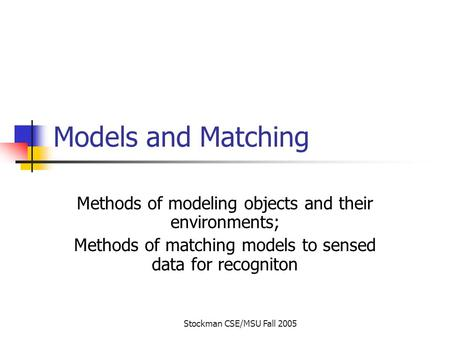 Stockman CSE/MSU Fall 2005 Models and Matching Methods of modeling objects and their environments; Methods of matching models to sensed data for recogniton.