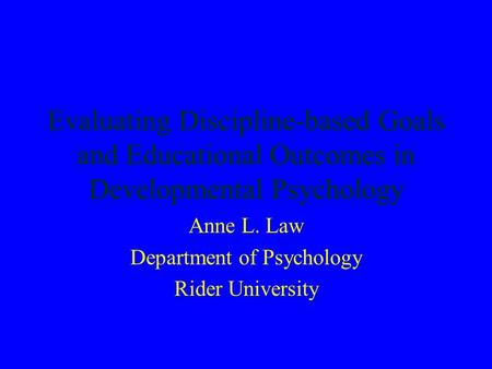 Evaluating Discipline-based Goals and Educational Outcomes in Developmental Psychology Anne L. Law Department of Psychology Rider University.