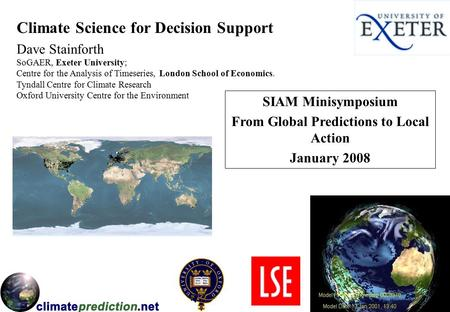 Climate Science for Decision Support Dave Stainforth SIAM Minisymposium From Global Predictions to Local Action January 2008 SoGAER, Exeter University;