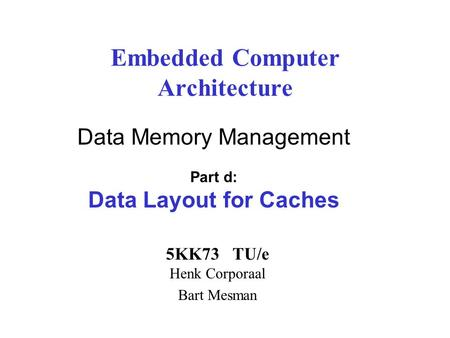 Embedded Computer Architecture 5KK73 TU/e Henk Corporaal Bart Mesman Data Memory Management Part d: Data Layout for Caches.