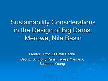 Sustainability Considerations in the Design of Big Dams: Merowe, Nile Basin Mentor: Prof. El Fatih Eltahir Group: Anthony Paris, Teresa Yamana, Suzanne.