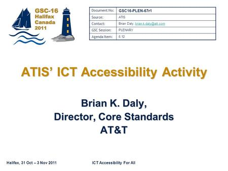 Halifax, 31 Oct – 3 Nov 2011ICT Accessibility For All Brian K. Daly, Director, Core Standards AT&T ATIS' ICT Accessibility Activity Document No: GSC16-PLEN-67r1.