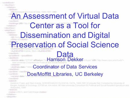 An Assessment of Virtual Data Center as a Tool for Dissemination and Digital Preservation of Social Science Data Harrison Dekker Coordinator of Data Services.