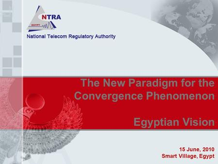 The New Paradigm for the Convergence Phenomenon Egyptian Vision 15 June, 2010 Smart Village, Egypt.