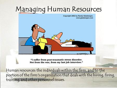 Managing Human Resources Human resources: the individuals within the firm, and to the portion of the firm's organization that deals with the hiring, firing,