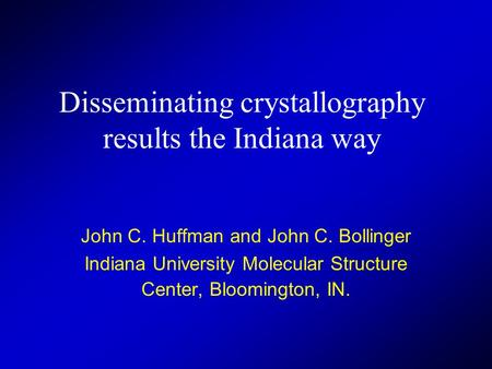 Disseminating crystallography results the Indiana way John C. Huffman and John C. Bollinger Indiana University Molecular Structure Center, Bloomington,