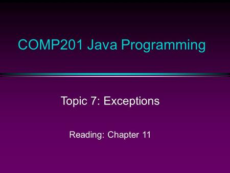 COMP201 Java Programming Topic 7: Exceptions Reading: Chapter 11.