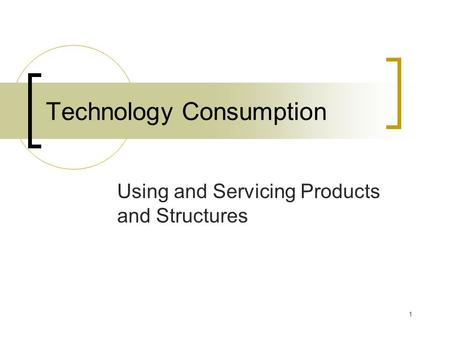 1 Technology Consumption Using and Servicing Products and Structures.