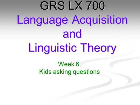Week 6. Kids asking questions GRS LX 700 Language Acquisition and Linguistic Theory.