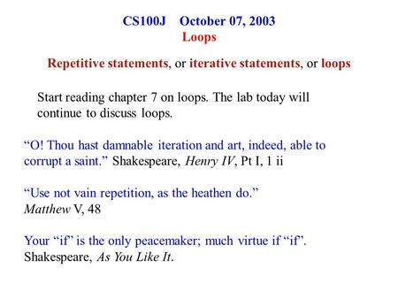 "CS100J October 07, 2003 Loops Repetitive statements, or iterative statements, or loops ""O! Thou hast damnable iteration and art, indeed, able to corrupt."