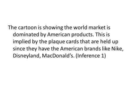 The cartoon is showing the world market is dominated by American products. This is implied by the plaque cards that are held up since they have the American.