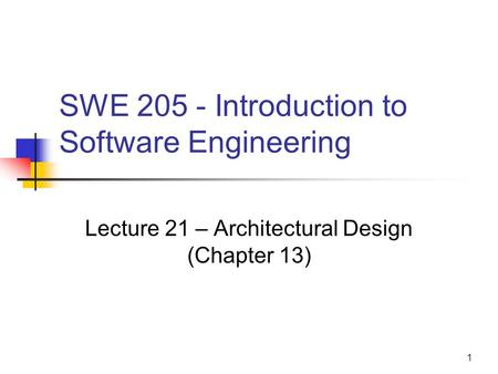 1 SWE 205 - Introduction to Software Engineering Lecture 21 – Architectural Design (Chapter 13)