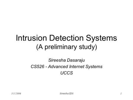 5/1/2006Sireesha/IDS1 Intrusion Detection Systems (A preliminary study) Sireesha Dasaraju CS526 - Advanced Internet Systems UCCS.