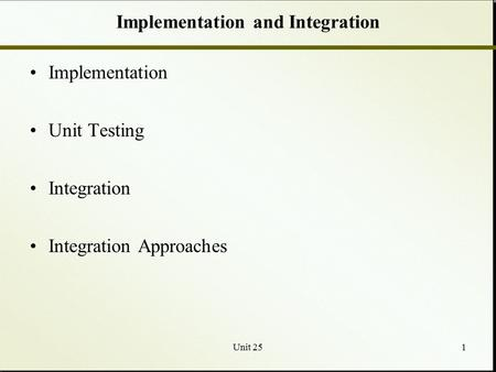 Unit 251 Implementation and Integration Implementation Unit Testing Integration Integration Approaches.