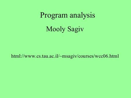 Program analysis Mooly Sagiv html://www.cs.tau.ac.il/~msagiv/courses/wcc06.html.