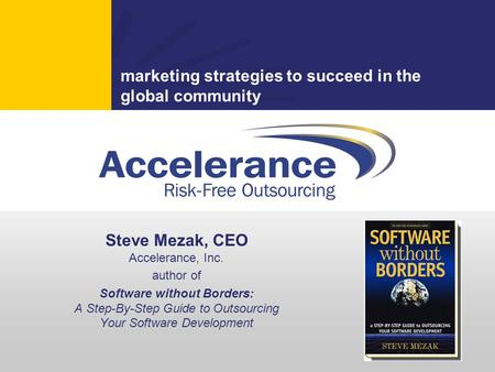 Marketing strategies to succeed in the global community Steve Mezak, CEO Accelerance, Inc. author of Software without Borders: A Step-By-Step Guide to.