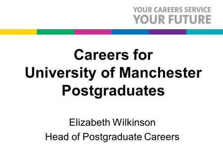 Careers for University of Manchester Postgraduates Elizabeth Wilkinson Head of Postgraduate Careers.
