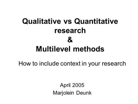 Qualitative vs Quantitative research & Multilevel methods How to include context in your research April 2005 Marjolein Deunk.