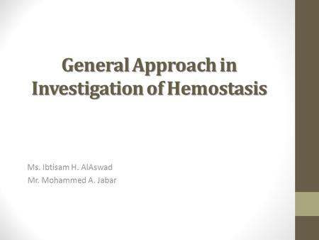 General Approach in Investigation of Hemostasis Ms. Ibtisam H. AlAswad Mr. Mohammed A. Jabar.