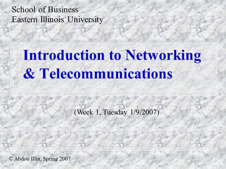 Introduction to Networking & Telecommunications School of Business Eastern Illinois University © Abdou Illia, Spring 2007 (Week 1, Tuesday 1/9/2007)