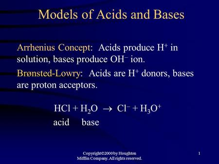 Copyright©2000 by Houghton Mifflin Company. All rights reserved. 1 Models of Acids and Bases Arrhenius Concept: Acids produce H + in solution, bases produce.
