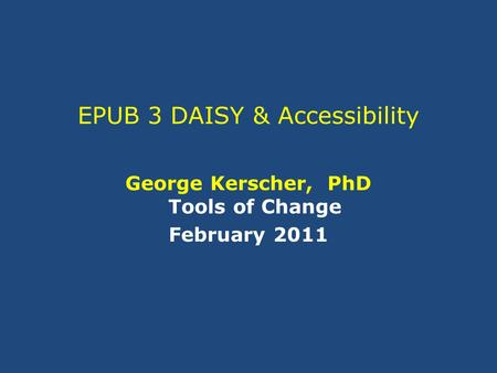 EPUB 3 DAISY & Accessibility George Kerscher, PhD Tools of Change February 2011.