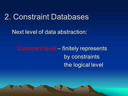 1 2. Constraint Databases Next level of data abstraction: Constraint level – finitely represents by constraints the logical level.