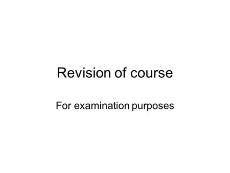 Revision of course For examination purposes. Outline of Examination Question 1 is compulsory and is worth 40%. There are five other questions, of which.