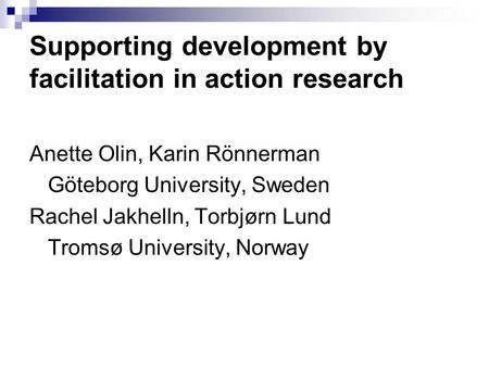 Supporting development by facilitation in action research Anette Olin, Karin Rönnerman Göteborg University, Sweden Rachel Jakhelln, Torbjørn Lund Tromsø.