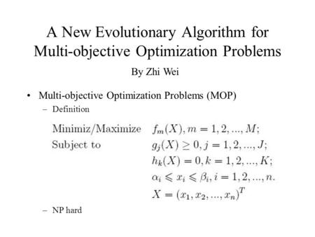 A New Evolutionary Algorithm for Multi-objective Optimization Problems Multi-objective Optimization Problems (MOP) –Definition –NP hard By Zhi Wei.