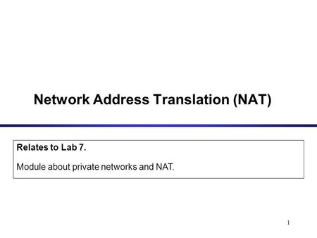 1 Network Address Translation (NAT) Relates to Lab 7. Module about private networks and NAT.