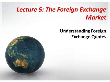 Lecture 5: The Foreign Exchange Market Understanding Foreign Exchange Quotes.