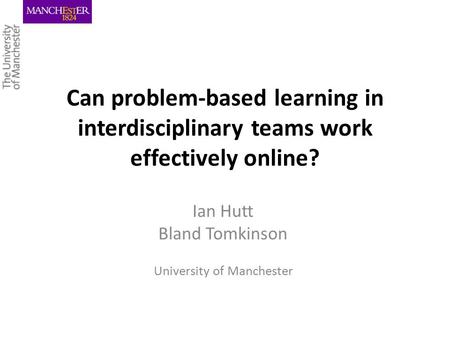 Can problem-based learning in interdisciplinary teams work effectively online? Ian Hutt Bland Tomkinson University of Manchester.