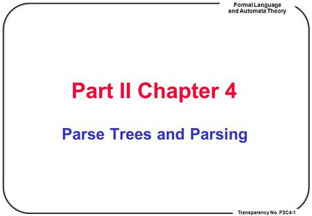Transparency No. P2C4-1 Formal Language and Automata Theory Part II Chapter 4 Parse Trees and Parsing.