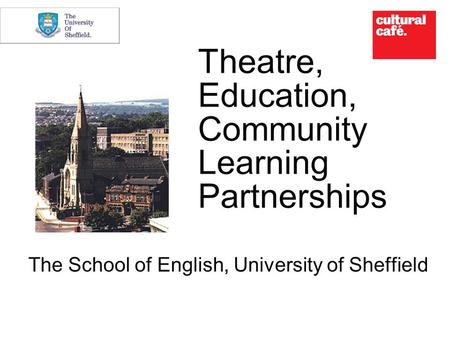 Theatre, Education, Community Learning Partnerships The School of English, University of Sheffield.