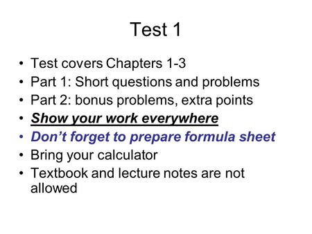 Test 1 Test covers Chapters 1-3 Part 1: Short questions and problems Part 2: bonus problems, extra points Show your work everywhere Don't forget to prepare.