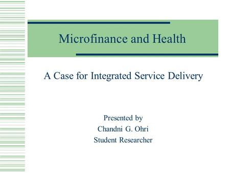 Microfinance and Health A Case for Integrated Service Delivery Presented by Chandni G. Ohri Student Researcher.