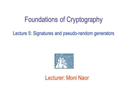 Foundations of Cryptography Lecture 5: Signatures and pseudo-random generators Lecturer: Moni Naor.