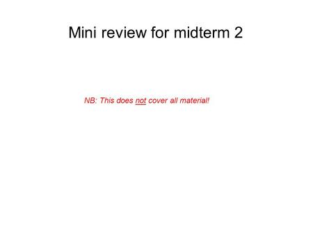 Mini review for midterm 2 NB: This does not cover all material!