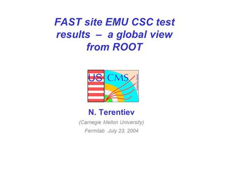 US FAST site EMU CSC test results – a global view from ROOT N. Terentiev (Carnegie Mellon University) Fermilab July 23, 2004.