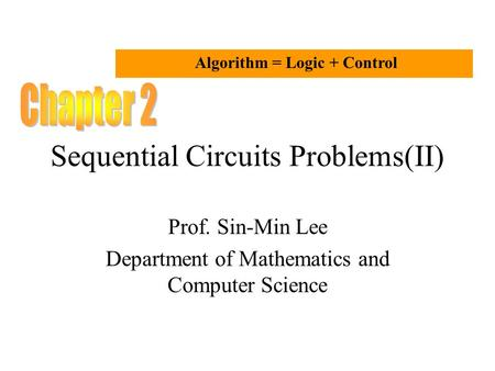 Sequential Circuits Problems(II) Prof. Sin-Min Lee Department of Mathematics and Computer Science Algorithm = Logic + Control.