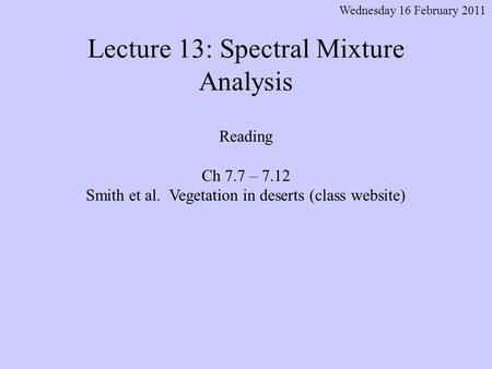 Lecture 13: Spectral Mixture Analysis Wednesday 16 February 2011 Reading Ch 7.7 – 7.12 Smith et al. Vegetation in deserts (class website)