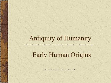 Antiquity of Humanity Early Human Origins. Theories of Human Origins Cosmologies Religious explanations for our origins, ie. Genesis Mayan Origin Myths.
