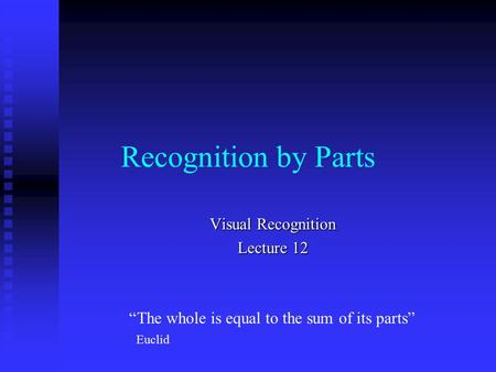 "Recognition by Parts Visual Recognition Lecture 12 ""The whole is equal to the sum of its parts"" Euclid."