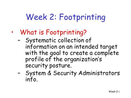 Week 2 -1 Week 2: Footprinting What is Footprinting? –Systematic collection of information on an intended target with the goal to create a complete profile.