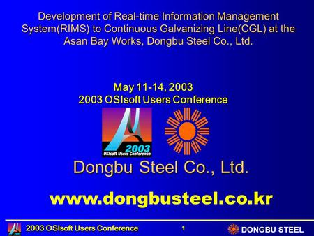 DONGBU STEEL 2003 OSIsoft Users Conference 1 Development of Real-time Information Management System(RIMS) to Continuous Galvanizing Line(CGL) at the Asan.