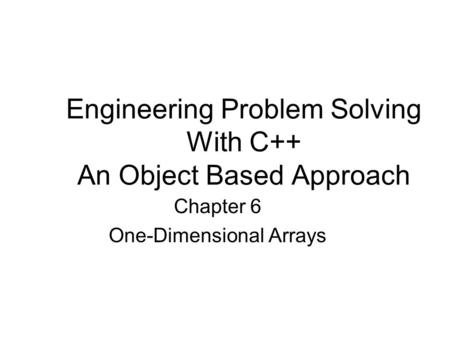 Engineering Problem Solving With C++ An Object Based Approach Chapter 6 One-Dimensional Arrays.