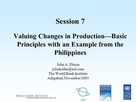 GEF Session 7 Valuing Changes in Production—Basic Principles with an Example from the Philippines John A. Dixon The World Bank Institute.