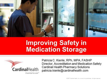 © 2007 Cardinal Health, Inc. or one of its subsidiaries. All rights reserved. Improving Safety in Medication Storage Patricia C. Kienle, RPh, MPA, FASHP.